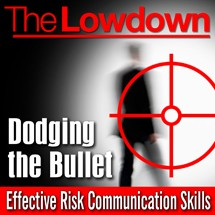 The Lowdown: Dodging the Bullet - Effective Risk Communications